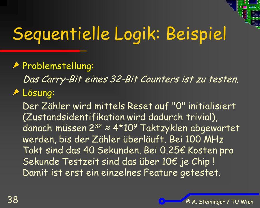 © A. Steininger / TU Wien 38 Sequentielle Logik: Beispiel Problemstellung: Das Carry-Bit eines 32-Bit Counters ist zu testen. Lösung: Der Zähler wird