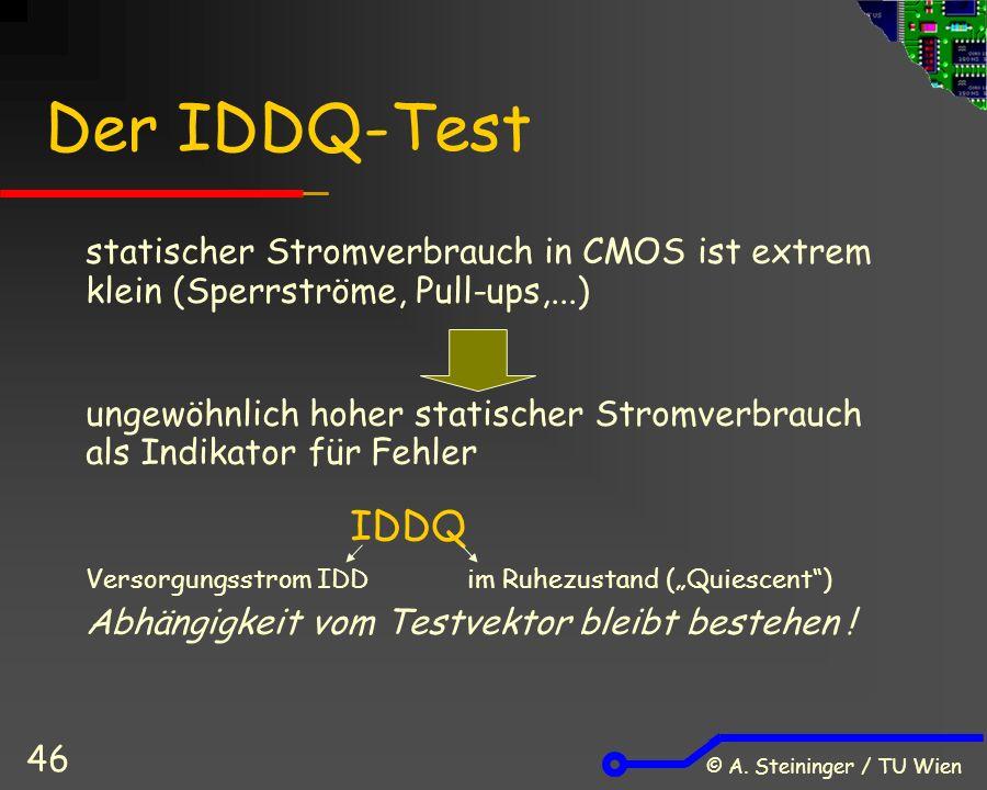 © A. Steininger / TU Wien 46 Der IDDQ-Test statischer Stromverbrauch in CMOS ist extrem klein (Sperrströme, Pull-ups,...) ungewöhnlich hoher statische