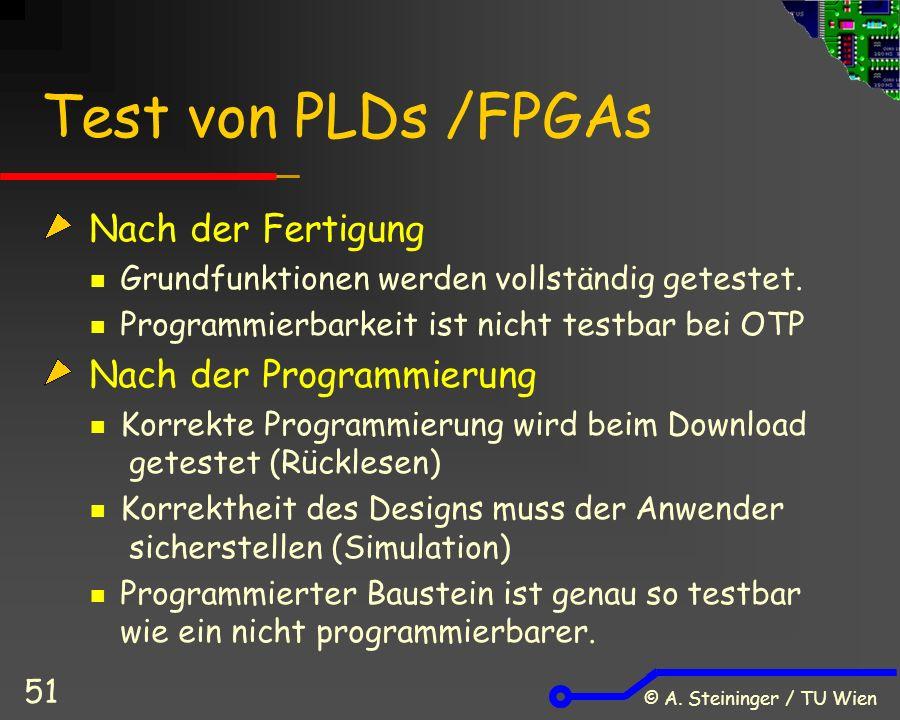 © A. Steininger / TU Wien 51 Test von PLDs /FPGAs Nach der Fertigung Grundfunktionen werden vollständig getestet. Programmierbarkeit ist nicht testbar