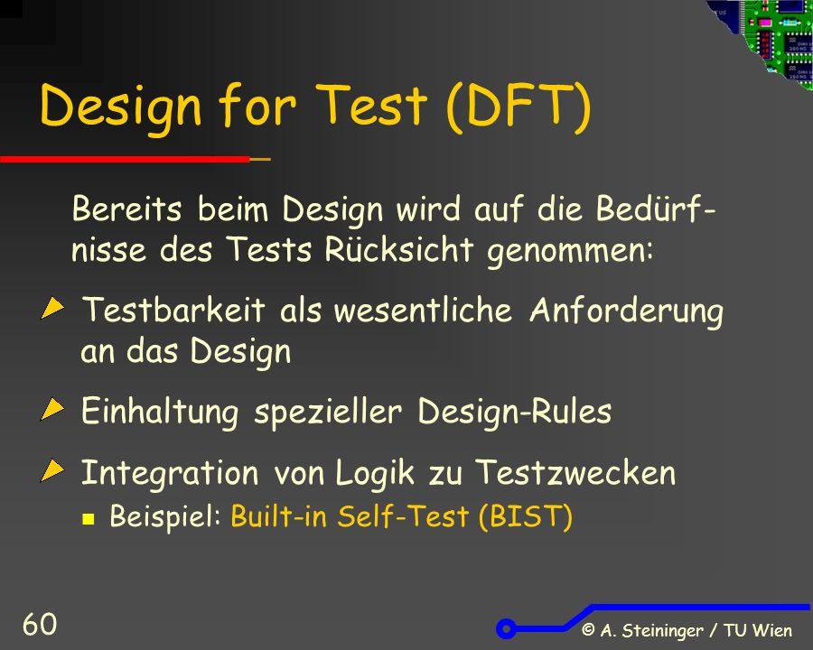 © A. Steininger / TU Wien 60 Design for Test (DFT) Bereits beim Design wird auf die Bedürf- nisse des Tests Rücksicht genommen: Testbarkeit als wesent