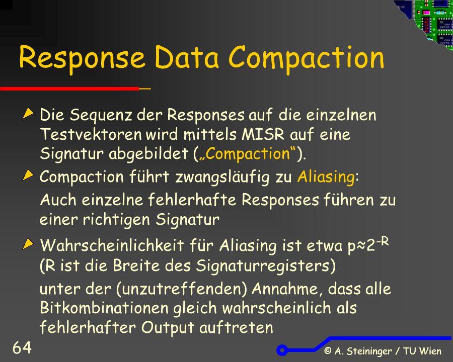 © A. Steininger / TU Wien 64 Response Data Compaction Die Sequenz der Responses auf die einzelnen Testvektoren wird mittels MISR auf eine Signatur abg