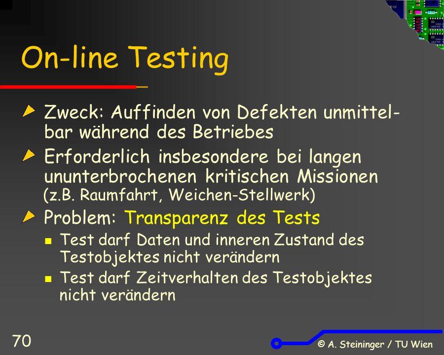 © A. Steininger / TU Wien 70 On-line Testing Zweck: Auffinden von Defekten unmittel- bar während des Betriebes Erforderlich insbesondere bei langen un