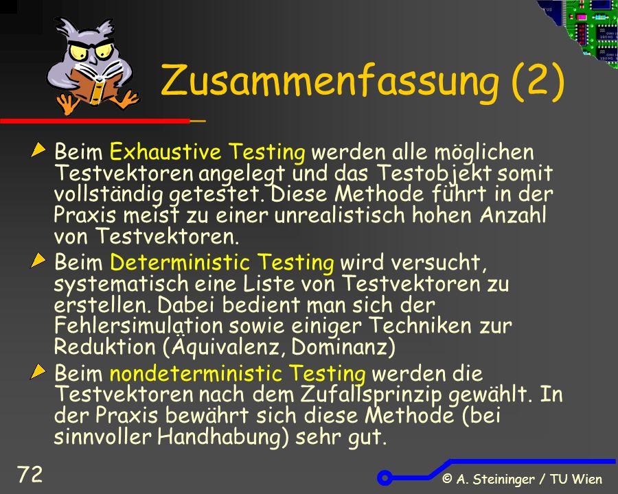 © A. Steininger / TU Wien 72 Zusammenfassung (2) Beim Exhaustive Testing werden alle möglichen Testvektoren angelegt und das Testobjekt somit vollstän