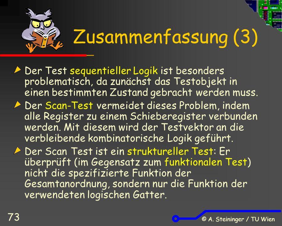 © A. Steininger / TU Wien 73 Zusammenfassung (3) Der Test sequentieller Logik ist besonders problematisch, da zunächst das Testobjekt in einen bestimm