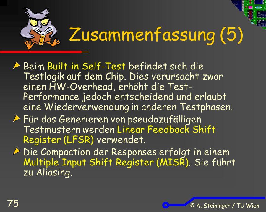 © A. Steininger / TU Wien 75 Zusammenfassung (5) Beim Built-in Self-Test befindet sich die Testlogik auf dem Chip. Dies verursacht zwar einen HW-Overh
