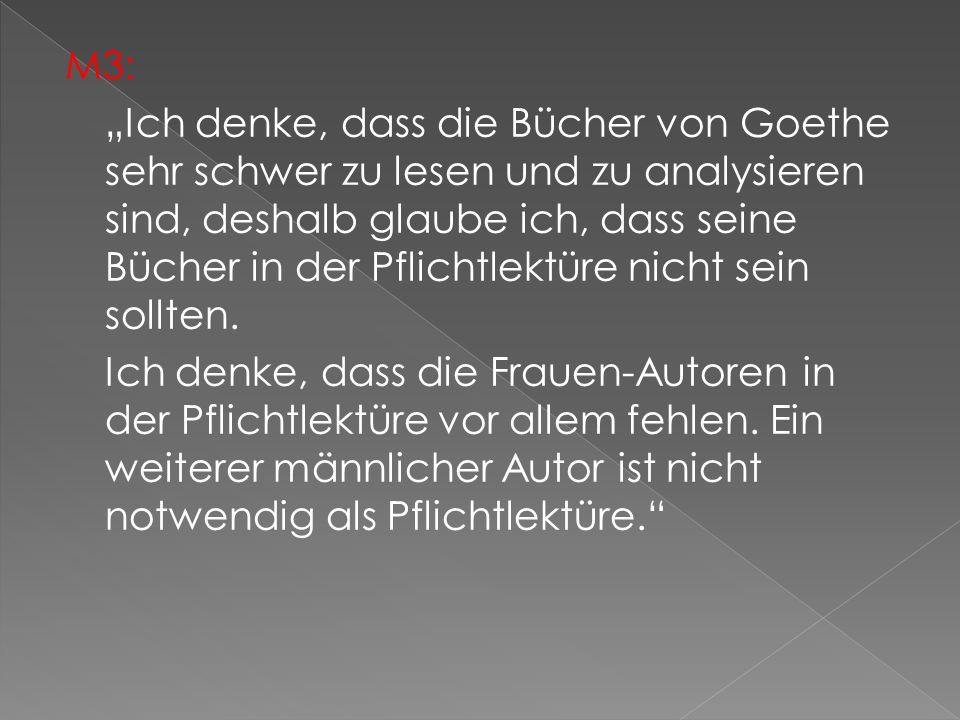 """M3: """"Ich denke, dass die Bücher von Goethe sehr schwer zu lesen und zu analysieren sind, deshalb glaube ich, dass seine Bücher in der Pflichtlektüre nicht sein sollten."""