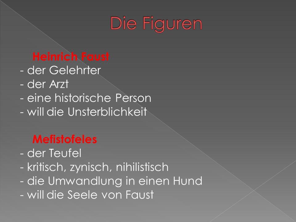 Heinrich Faust - der Gelehrter - der Arzt - eine historische Person - will die Unsterblichkeit Mefistofeles - der Teufel - kritisch, zynisch, nihilistisch - die Umwandlung in einen Hund - will die Seele von Faust