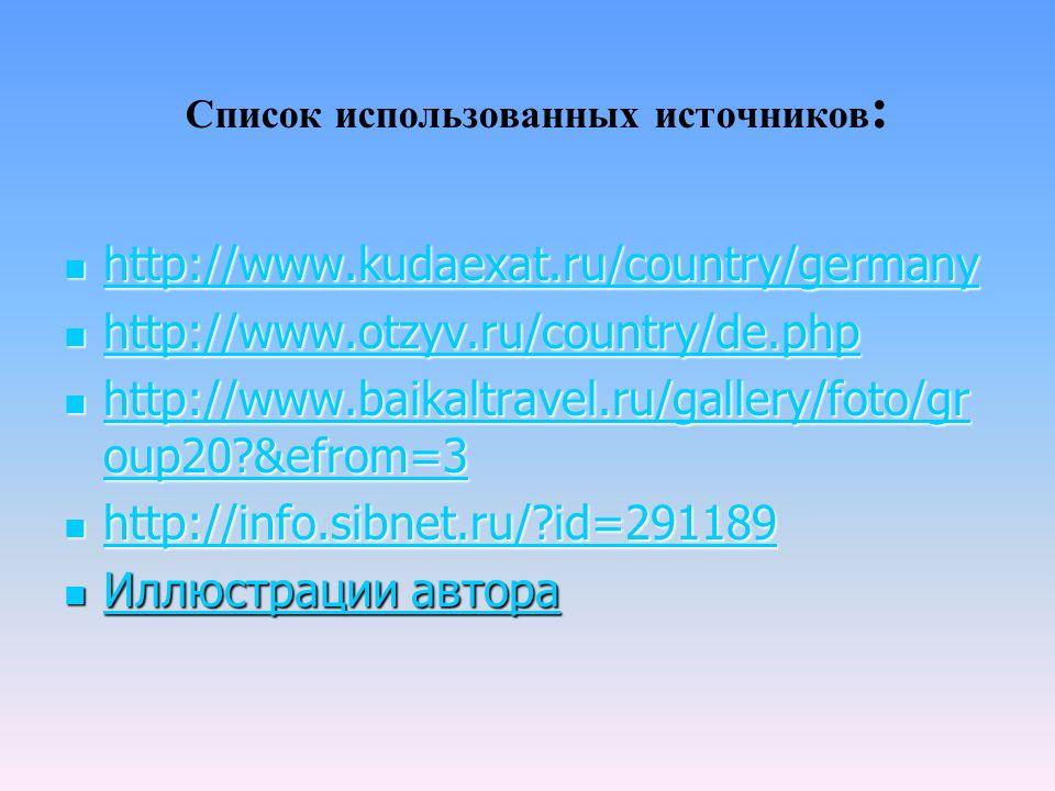 Список использованных источников : http://www.kudaexat.ru/country/germany http://www.kudaexat.ru/country/germany http://www.kudaexat.ru/country/germany http://www.otzyv.ru/country/de.php http://www.otzyv.ru/country/de.php http://www.otzyv.ru/country/de.php http://www.baikaltravel.ru/gallery/foto/gr oup20 &efrom=3 http://www.baikaltravel.ru/gallery/foto/gr oup20 &efrom=3 http://www.baikaltravel.ru/gallery/foto/gr oup20 &efrom=3 http://www.baikaltravel.ru/gallery/foto/gr oup20 &efrom=3 http://info.sibnet.ru/ id=291189 http://info.sibnet.ru/ id=291189 http://info.sibnet.ru/ id=291189 Иллюстрации автора Иллюстрации автора