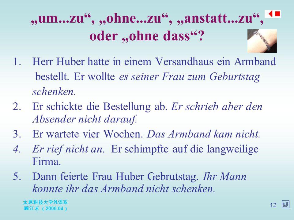 """太原科技大学外语系 顾江禾 ( 2006.04 ) 12 """"um...zu"""", """"ohne...zu"""", """"anstatt...zu"""", oder """"ohne dass""""? 1.Herr Huber hatte in einem Versandhaus ein Armband bestellt. E"""