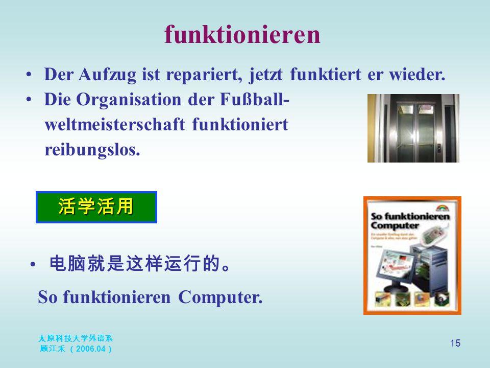 太原科技大学外语系 顾江禾 ( 2006.04 ) 15 funktionieren 活学活用 Der Aufzug ist repariert, jetzt funktiert er wieder.