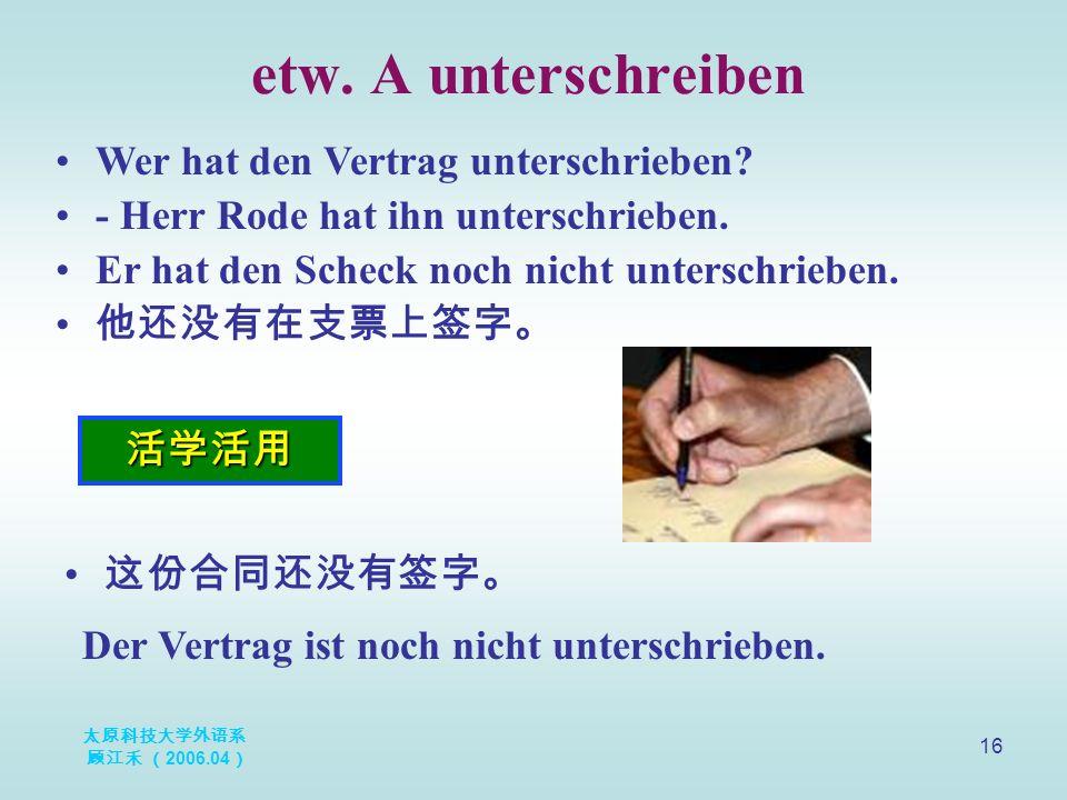太原科技大学外语系 顾江禾 ( 2006.04 ) 16 etw. A unterschreiben 活学活用 Wer hat den Vertrag unterschrieben.