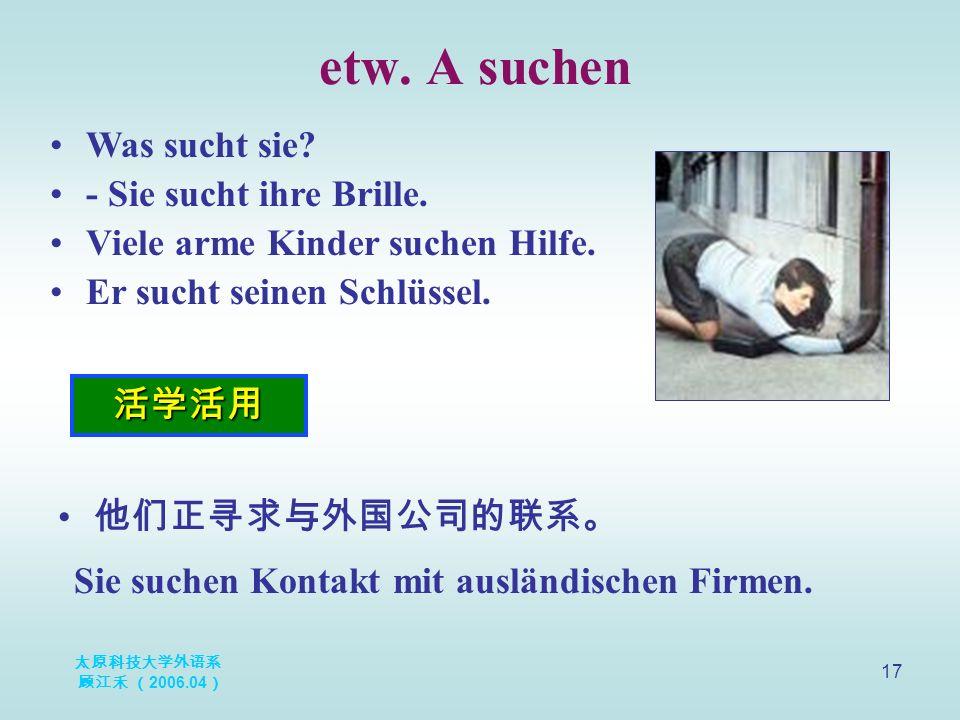 太原科技大学外语系 顾江禾 ( 2006.04 ) 17 etw. A suchen 活学活用 Was sucht sie.