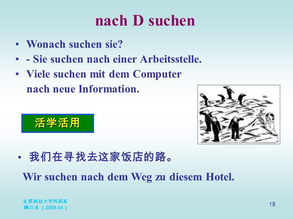 太原科技大学外语系 顾江禾 ( 2006.04 ) 18 nach D suchen 活学活用 Wonach suchen sie.