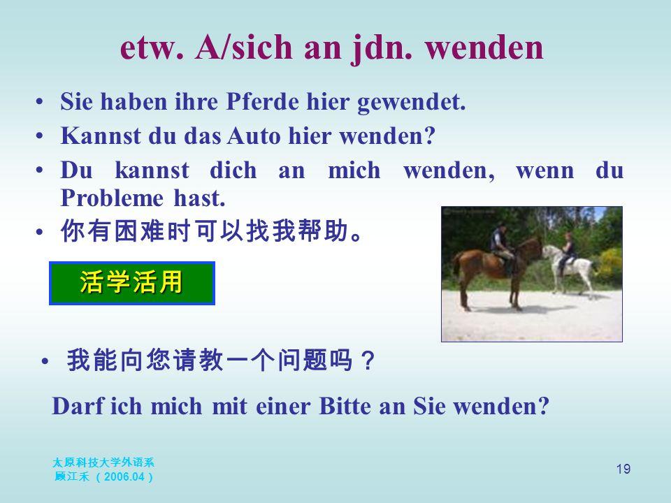 太原科技大学外语系 顾江禾 ( 2006.04 ) 19 etw. A/sich an jdn. wenden 活学活用 Sie haben ihre Pferde hier gewendet. Kannst du das Auto hier wenden? Du kannst dich an mi