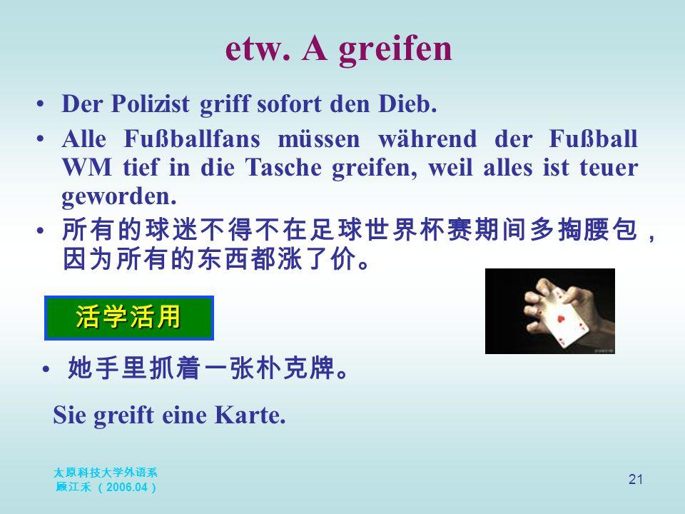 太原科技大学外语系 顾江禾 ( 2006.04 ) 21 etw. A greifen 活学活用 Der Polizist griff sofort den Dieb.