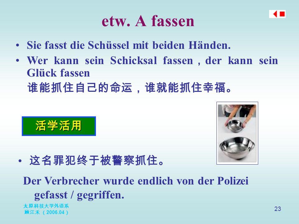 太原科技大学外语系 顾江禾 ( 2006.04 ) 23 etw. A fassen 活学活用 Sie fasst die Schüssel mit beiden Händen.