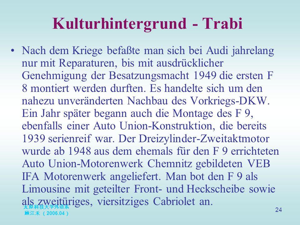 太原科技大学外语系 顾江禾 ( 2006.04 ) 24 Kulturhintergrund - Trabi Nach dem Kriege befaßte man sich bei Audi jahrelang nur mit Reparaturen, bis mit ausdrücklicher Genehmigung der Besatzungsmacht 1949 die ersten F 8 montiert werden durften.