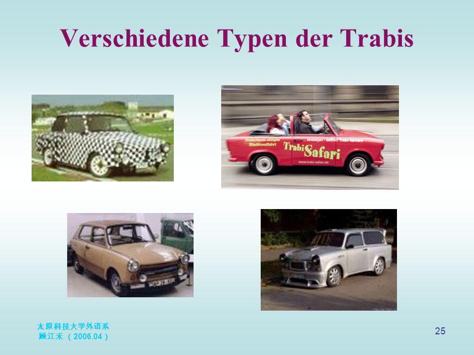 太原科技大学外语系 顾江禾 ( 2006.04 ) 25 Verschiedene Typen der Trabis