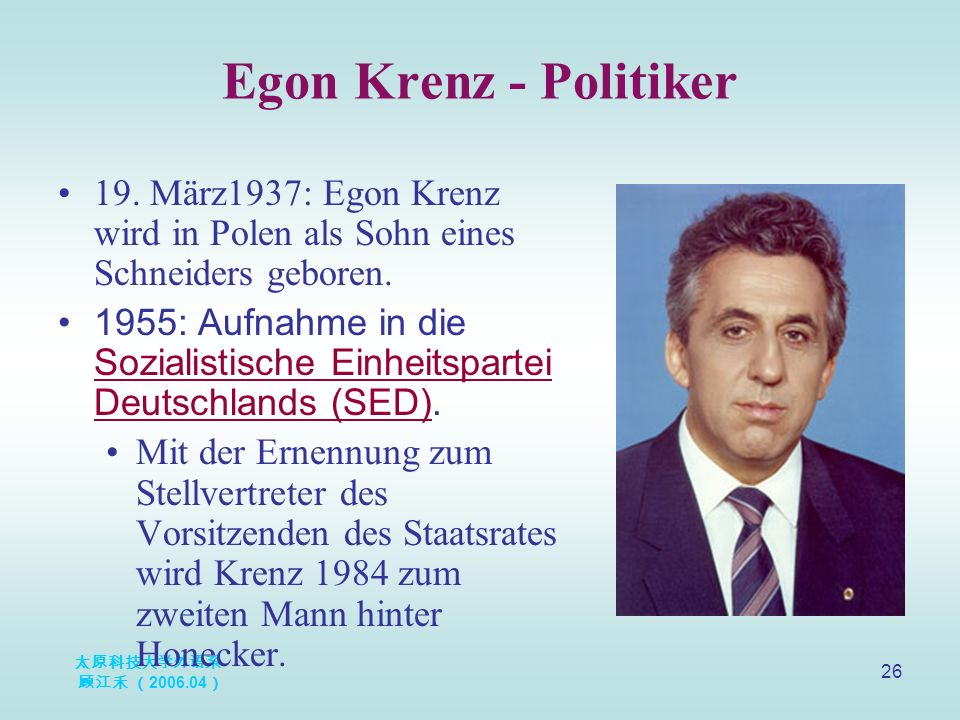 太原科技大学外语系 顾江禾 ( 2006.04 ) 26 Egon Krenz - Politiker 19. März1937: Egon Krenz wird in Polen als Sohn eines Schneiders geboren. 1955: Aufnahme in die So