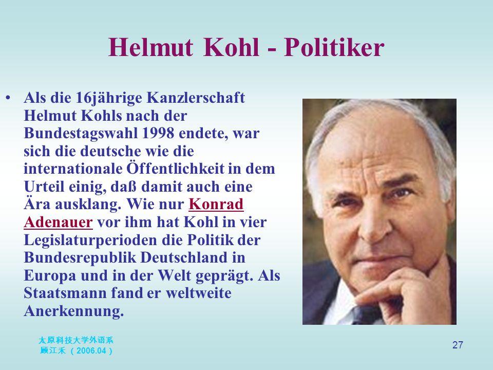 太原科技大学外语系 顾江禾 ( 2006.04 ) 27 Helmut Kohl - Politiker Als die 16jährige Kanzlerschaft Helmut Kohls nach der Bundestagswahl 1998 endete, war sich die de