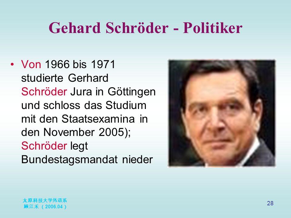 太原科技大学外语系 顾江禾 ( 2006.04 ) 28 Gehard Schröder - Politiker Von 1966 bis 1971 studierte Gerhard Schröder Jura in Göttingen und schloss das Studium mit de