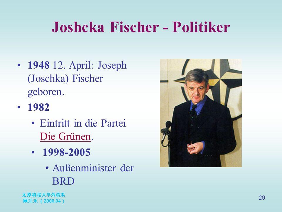 太原科技大学外语系 顾江禾 ( 2006.04 ) 29 Joshcka Fischer - Politiker 1948 12. April: Joseph (Joschka) Fischer geboren. 1982 Eintritt in die Partei Die Grünen. Die