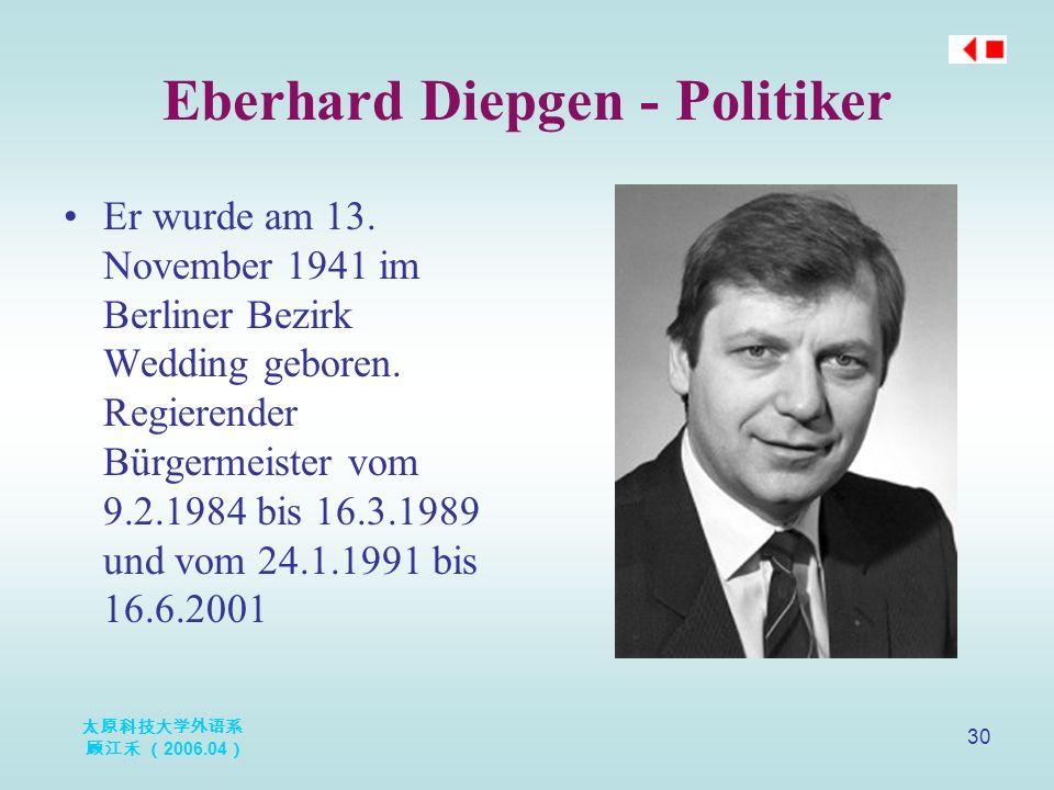 太原科技大学外语系 顾江禾 ( 2006.04 ) 30 Eberhard Diepgen - Politiker Er wurde am 13. November 1941 im Berliner Bezirk Wedding geboren. Regierender Bürgermeister