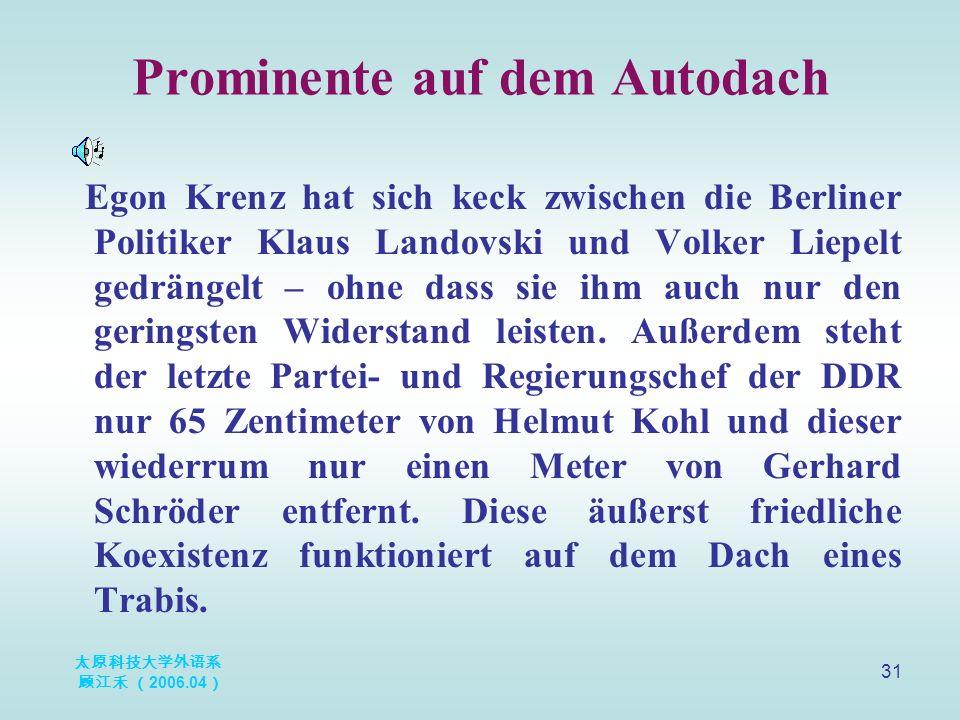 太原科技大学外语系 顾江禾 ( 2006.04 ) 31 Prominente auf dem Autodach Egon Krenz hat sich keck zwischen die Berliner Politiker Klaus Landovski und Volker Liepelt gedrängelt – ohne dass sie ihm auch nur den geringsten Widerstand leisten.