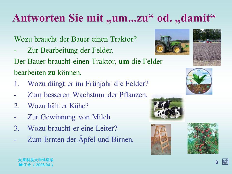 太原科技大学外语系 顾江禾 ( 2006.04 ) 8 Wozu braucht der Bauer einen Traktor? -Zur Bearbeitung der Felder. Der Bauer braucht einen Traktor, um die Felder bearbeit