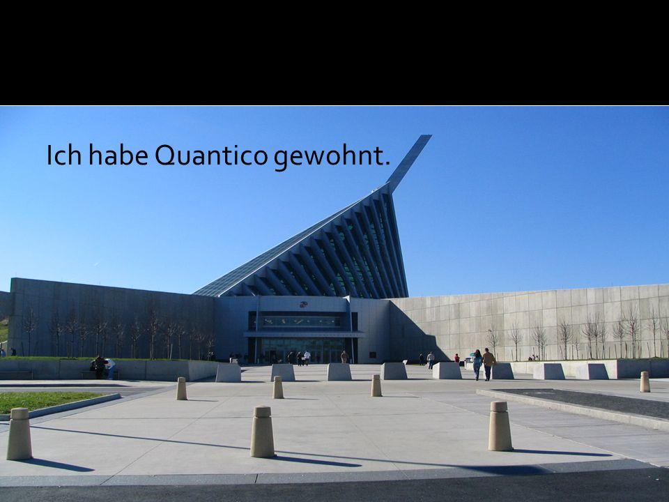 Ich habe Quantico gewohnt.