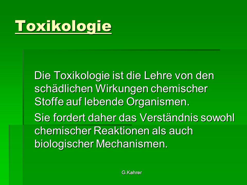G.Kahrer Toxikologie Das Ziel der Toxikologie ist das Abschätzen des Risikos chemischer Stoffe für die Gesundheit von Mensch, von Mensch, Tier Tier und Umwelt und Umwelt um die Gefahren abzuwenden.
