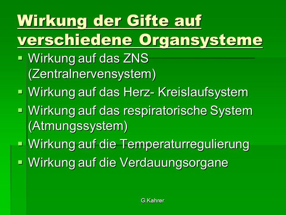 G.Kahrer Wirkung der Gifte auf verschiedene Organsysteme  Wirkung auf das ZNS (Zentralnervensystem)  Wirkung auf das Herz- Kreislaufsystem  Wirkung auf das respiratorische System (Atmungssystem)  Wirkung auf die Temperaturregulierung  Wirkung auf die Verdauungsorgane