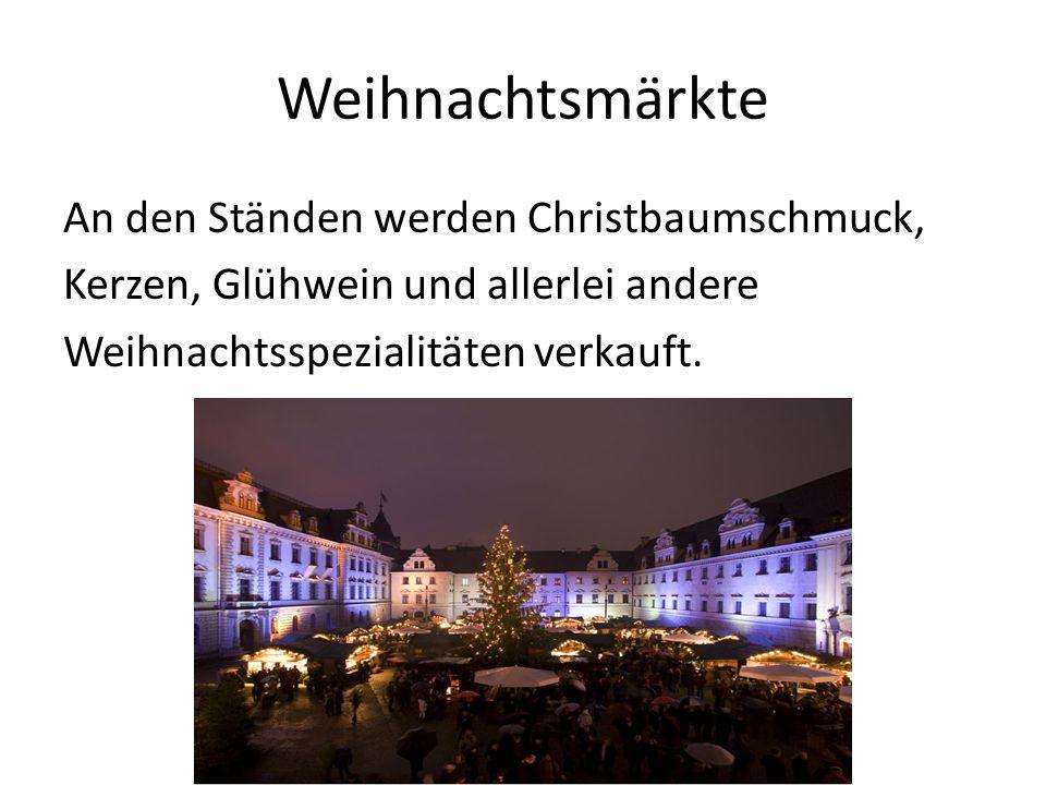 Weihnachtsmärkte An den Ständen werden Christbaumschmuck, Kerzen, Glühwein und allerlei andere Weihnachtsspezialitäten verkauft.