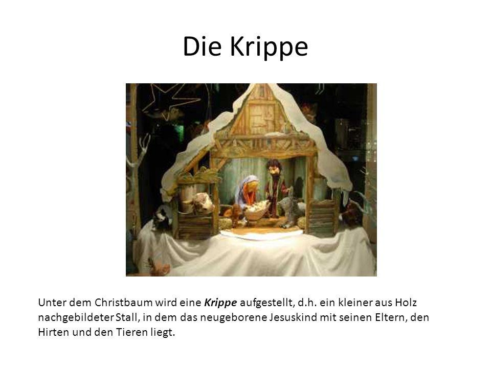 Die Krippe Unter dem Christbaum wird eine Krippe aufgestellt, d.h. ein kleiner aus Holz nachgebildeter Stall, in dem das neugeborene Jesuskind mit sei
