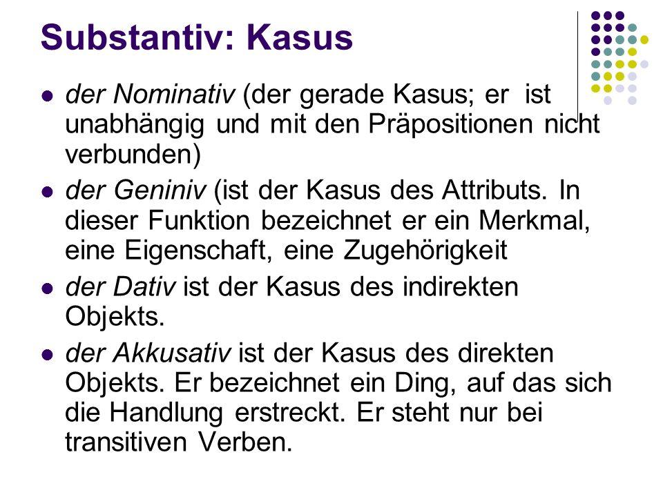 Substantiv: Kasus der Nominativ (der gerade Kasus; er ist unabhängig und mit den Präpositionen nicht verbunden) der Geniniv (ist der Kasus des Attributs.