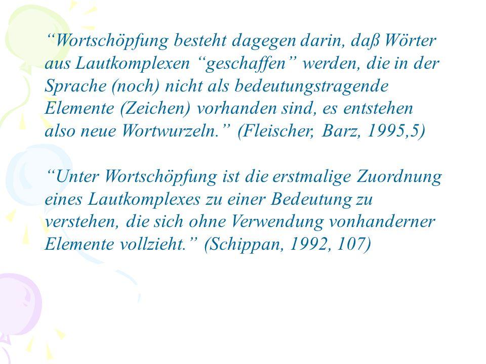 Wortschöpfung besteht dagegen darin, daß Wörter aus Lautkomplexen geschaffen werden, die in der Sprache (noch) nicht als bedeutungstragende Elemente (Zeichen) vorhanden sind, es entstehen also neue Wortwurzeln. (Fleischer, Barz, 1995,5) Unter Wortschöpfung ist die erstmalige Zuordnung eines Lautkomplexes zu einer Bedeutung zu verstehen, die sich ohne Verwendung vonhanderner Elemente vollzieht. (Schippan, 1992, 107)