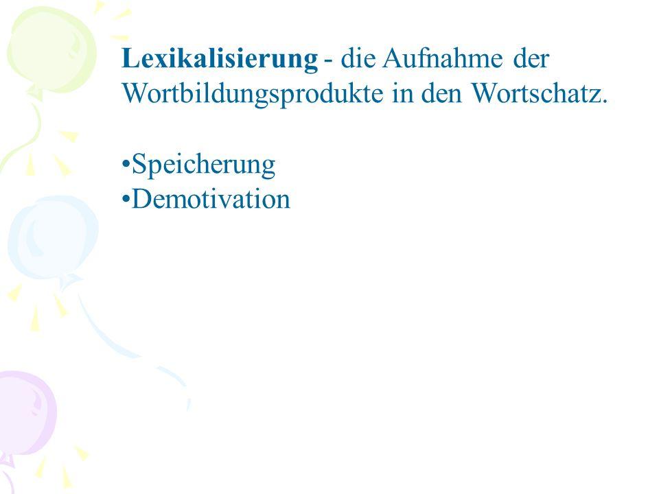 Lexikalisierung - die Aufnahme der Wortbildungsprodukte in den Wortschatz. Speicherung Demotivation