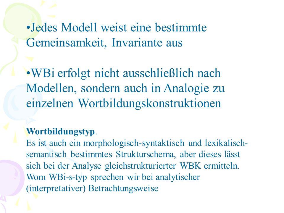 Jedes Modell weist eine bestimmte Gemeinsamkeit, Invariante aus WBi erfolgt nicht ausschließlich nach Modellen, sondern auch in Analogie zu einzelnen Wortbildungskonstruktionen Wortbildungstyp.