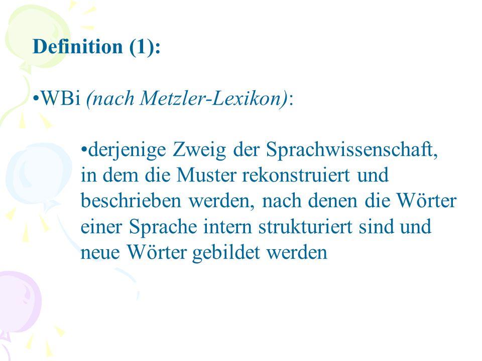 Definition (1): WBi (nach Metzler-Lexikon): derjenige Zweig der Sprachwissenschaft, in dem die Muster rekonstruiert und beschrieben werden, nach denen die Wörter einer Sprache intern strukturiert sind und neue Wörter gebildet werden