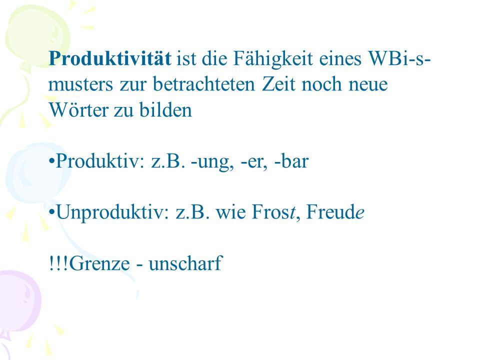 Produktivität ist die Fähigkeit eines WBi-s- musters zur betrachteten Zeit noch neue Wörter zu bilden Produktiv: z.B.