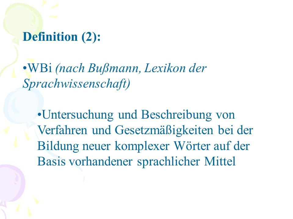 Definition (2): WBi (nach Bußmann, Lexikon der Sprachwissenschaft) Untersuchung und Beschreibung von Verfahren und Gesetzmäßigkeiten bei der Bildung neuer komplexer Wörter auf der Basis vorhandener sprachlicher Mittel