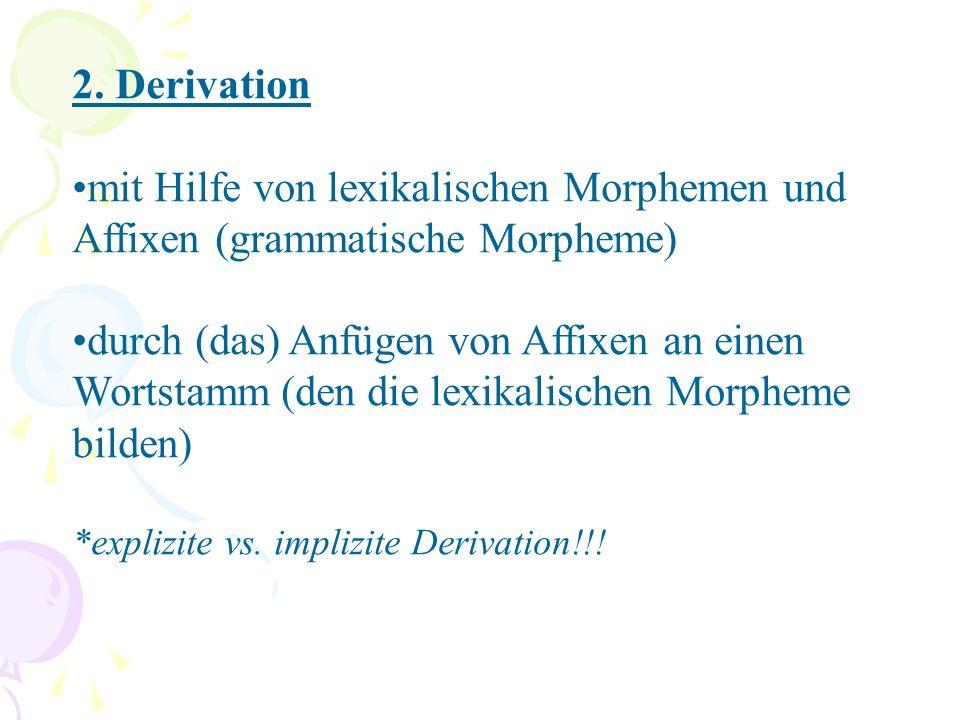 2. Derivation mit Hilfe von lexikalischen Morphemen und Affixen (grammatische Morpheme) durch (das) Anfügen von Affixen an einen Wortstamm (den die le