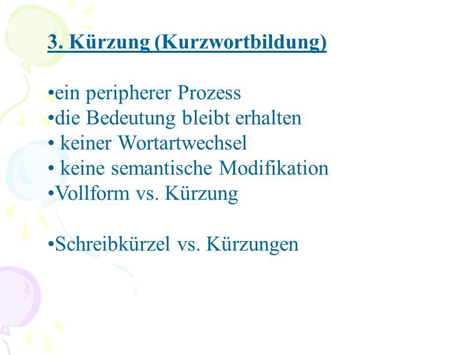 3. Kürzung (Kurzwortbildung) ein peripherer Prozess die Bedeutung bleibt erhalten keiner Wortartwechsel keine semantische Modifikation Vollform vs. Kü