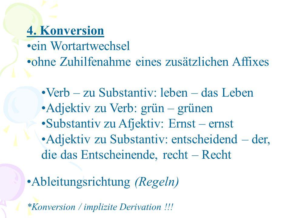 4. Konversion ein Wortartwechsel ohne Zuhilfenahme eines zusätzlichen Affixes Verb – zu Substantiv: leben – das Leben Adjektiv zu Verb: grün – grünen