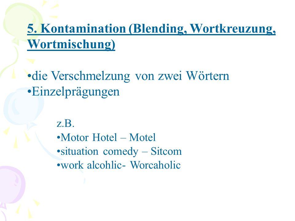 5. Kontamination (Blending, Wortkreuzung, Wortmischung) die Verschmelzung von zwei Wörtern Einzelprägungen z.B. Motor Hotel – Motel situation comedy –