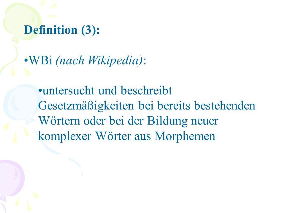 Definition (3): WBi (nach Wikipedia): untersucht und beschreibt Gesetzmäßigkeiten bei bereits bestehenden Wörtern oder bei der Bildung neuer komplexer Wörter aus Morphemen