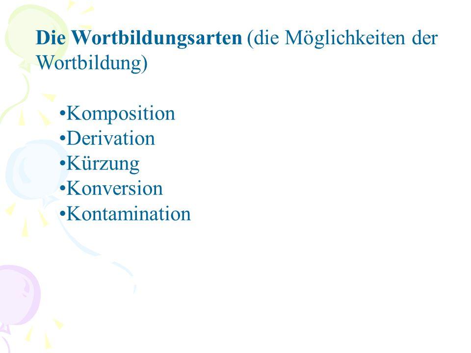 Die Wortbildungsarten (die Möglichkeiten der Wortbildung) Komposition Derivation Kürzung Konversion Kontamination