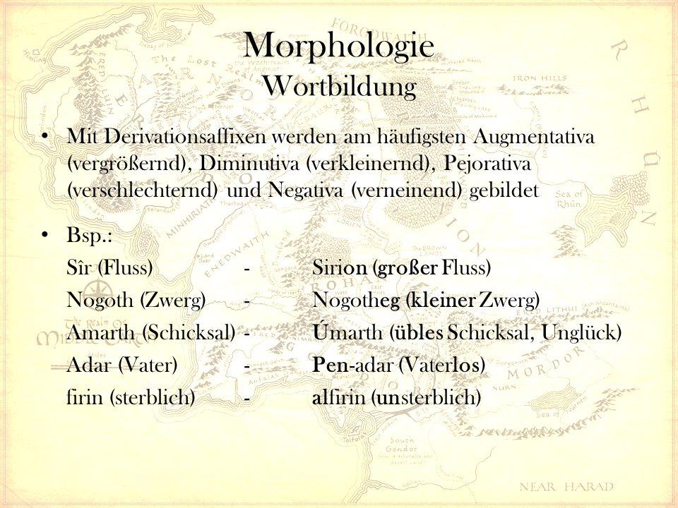 Morphologie Wortbildung Mit Derivationsaffixen werden am häufigsten Augmentativa (vergrößernd), Diminutiva (verkleinernd), Pejorativa (verschlechternd) und Negativa (verneinend) gebildet Bsp.: Sîr (Fluss)-Sirion (großer Fluss) Nogoth (Zwerg)-Nogotheg (kleiner Zwerg) Amarth (Schicksal)-Úmarth (übles Schicksal, Unglück) Adar (Vater)-Pen-adar (Vaterlos) firin (sterblich)-alfirin (unsterblich)
