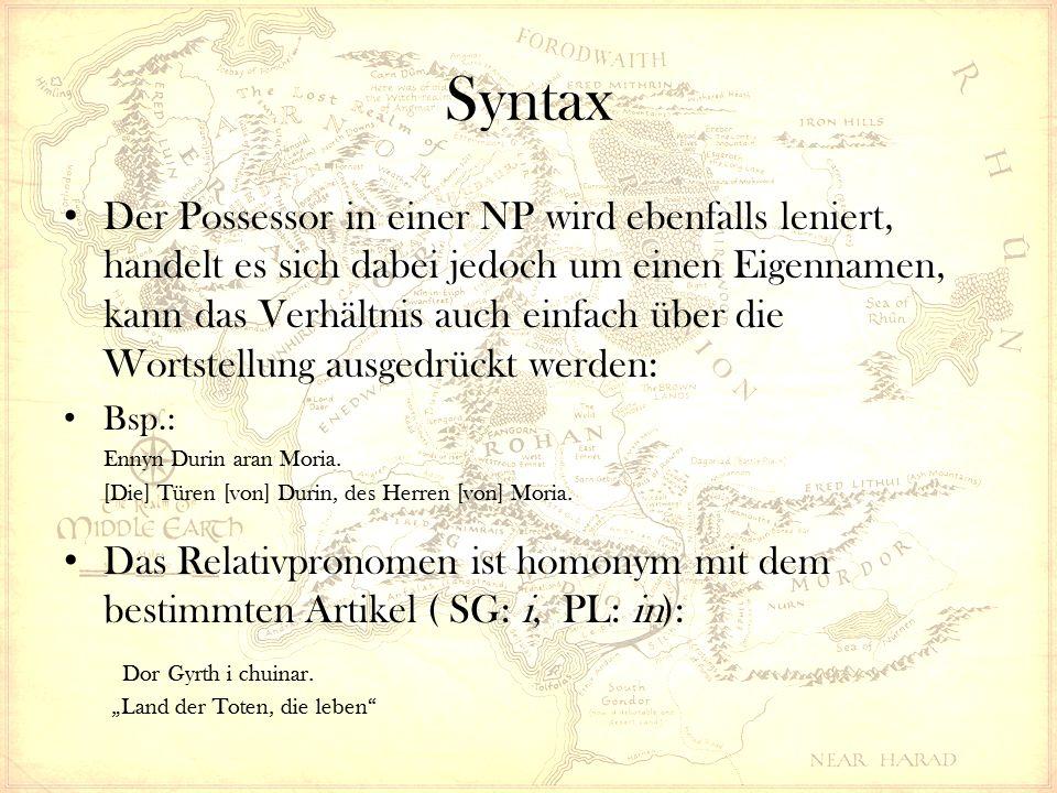 Syntax Der Possessor in einer NP wird ebenfalls leniert, handelt es sich dabei jedoch um einen Eigennamen, kann das Verhältnis auch einfach über die Wortstellung ausgedrückt werden: Bsp.: Ennyn Durin aran Moria.