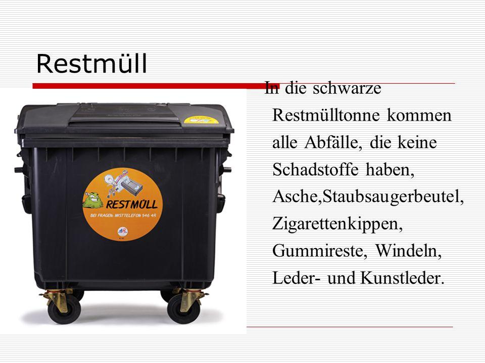 Restmüll In die schwarze Restmülltonne kommen alle Abfälle, die keine Schadstoffe haben, Asche,Staubsaugerbeutel, Zigarettenkippen, Gummireste, Windeln, Leder- und Kunstleder.
